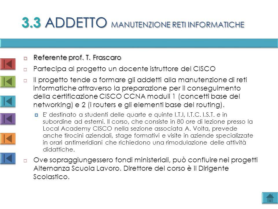 3.3 ADDETTO MANUTENZIONE RETI INFORMATICHE  Referente prof. T. Frascaro  Partecipa al progetto un docente istruttore del CISCO  Il progetto tende a