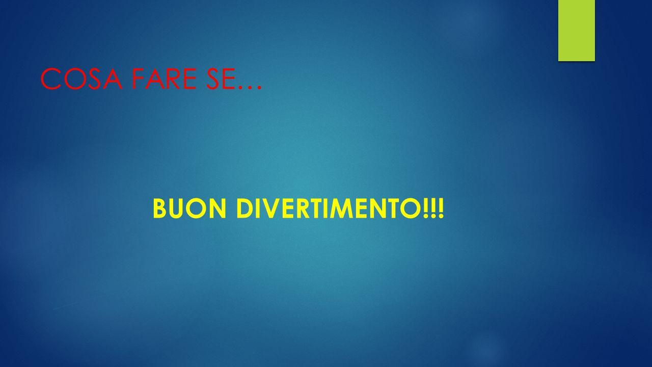 COSA FARE SE… BUON DIVERTIMENTO!!!