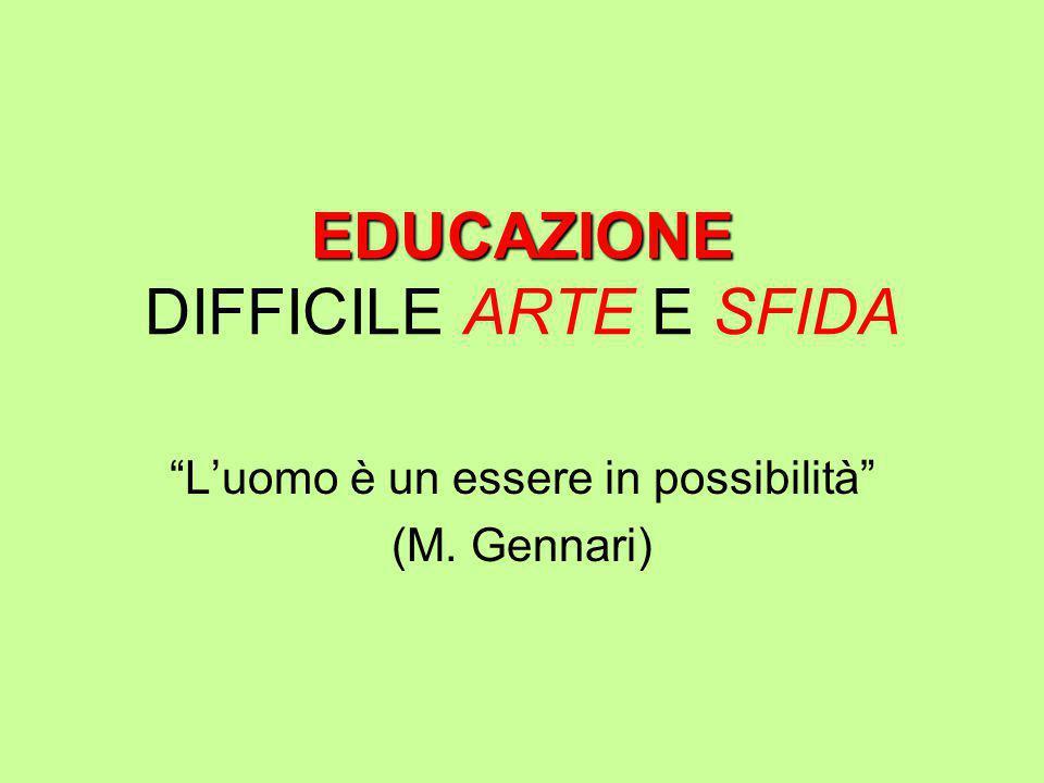 """EDUCAZIONE EDUCAZIONE DIFFICILE ARTE E SFIDA """"L'uomo è un essere in possibilità"""" (M. Gennari)"""