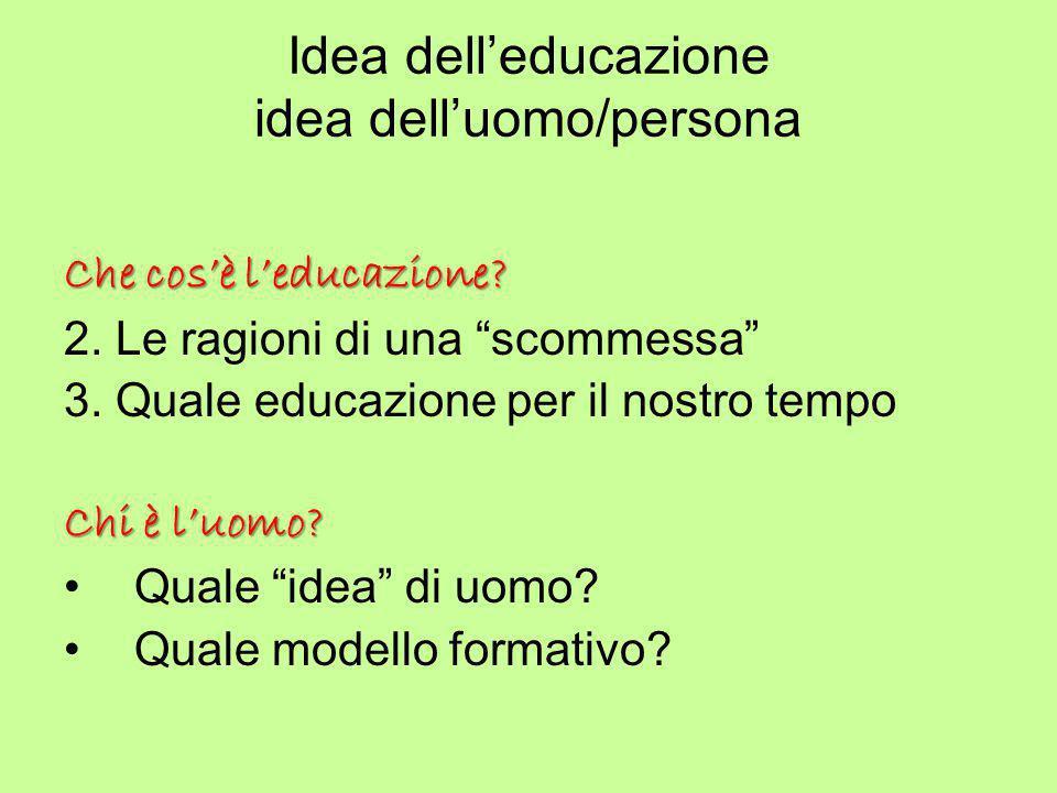 """Idea dell'educazione idea dell'uomo/persona Che cos'è l'educazione? 2. Le ragioni di una """"scommessa"""" 3. Quale educazione per il nostro tempo Chi è l'u"""