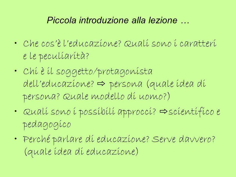 Piccola introduzione alla lezione … Che cos'è l'educazione? Quali sono i caratteri e le peculiarità? Chi è il soggetto/protagonista dell'educazione? ⇨
