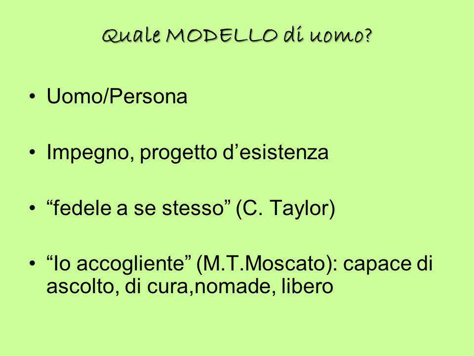 """Quale MODELLO di uomo? Uomo/Persona Impegno, progetto d'esistenza """"fedele a se stesso"""" (C. Taylor) """"Io accogliente"""" (M.T.Moscato): capace di ascolto,"""