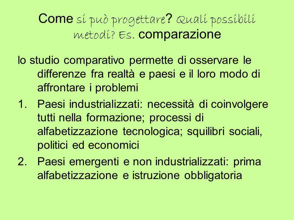Come si può progettare ? Quali possibili metodi? Es. comparazione lo studio comparativo permette di osservare le differenze fra realtà e paesi e il lo