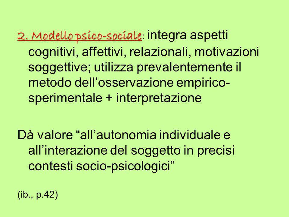 2. Modello psico-sociale 2. Modello psico-sociale: integra aspetti cognitivi, affettivi, relazionali, motivazioni soggettive; utilizza prevalentemente