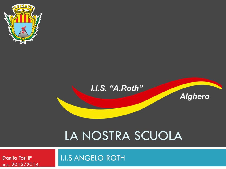 LA NOSTRA SCUOLA I.I.S ANGELO ROTH Danila Tosi IF a.s. 2013/2014