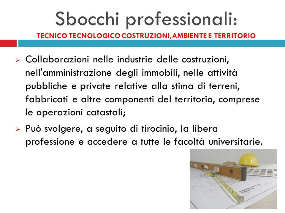 Sbocchi professionali: TECNICO TECNOLOGICO COSTRUZIONI,AMBIENTE E TERRITORIO  Collaborazioni nelle industrie delle costruzioni, nell'amministrazione