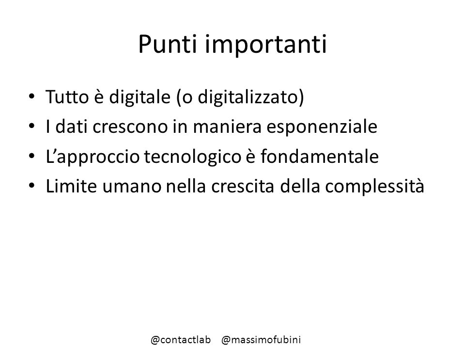 Punti importanti Tutto è digitale (o digitalizzato) I dati crescono in maniera esponenziale L'approccio tecnologico è fondamentale Limite umano nella