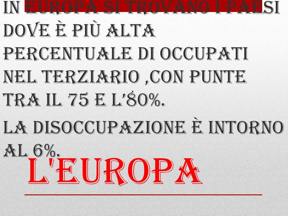 L Europa In Europa si trovano i paesi dove è più alta percentuale di occupati nel terziario,con punte tra il 75 e l'80%.