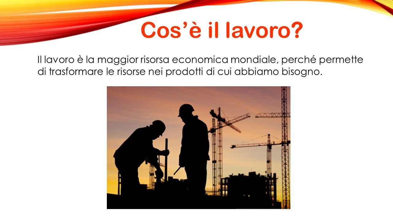 Cos'è il lavoro? Il lavoro è la maggior risorsa economica mondiale, perché permette di trasformare le risorse nei prodotti di cui abbiamo bisogno.