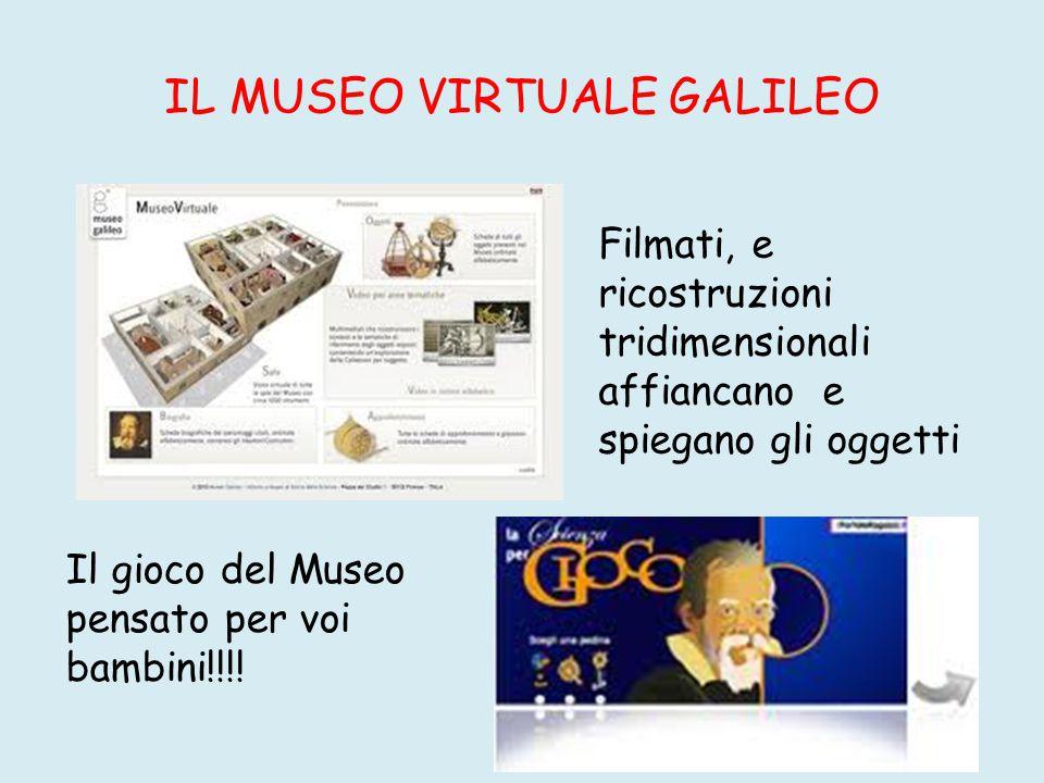 IL MUSEO VIRTUALE GALILEO Filmati, e ricostruzioni tridimensionali affiancano e spiegano gli oggetti Il gioco del Museo pensato per voi bambini!!!!