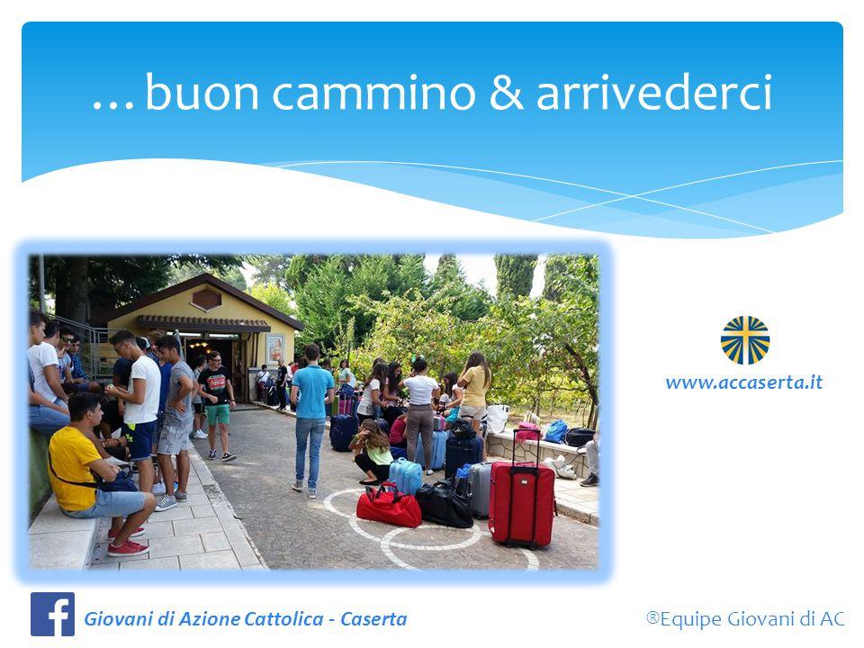 …buon cammino & arrivederci ®Equipe Giovani di ACGiovani di Azione Cattolica - Caserta www.accaserta.it