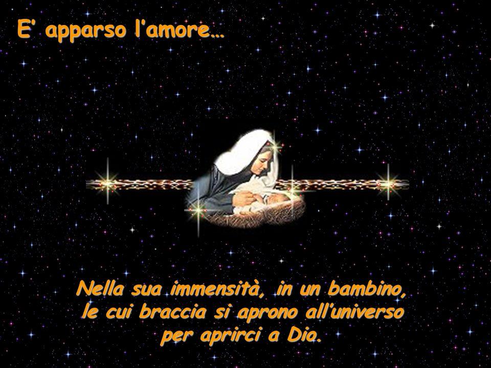 Nella sua immensità, in un bambino, le cui braccia si aprono all'universo per aprirci a Dio. E' apparso l'amore…