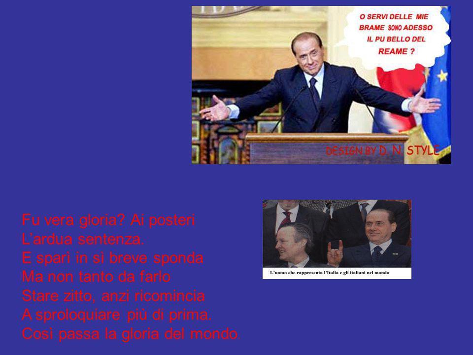 Berlusconi ei fu. Tutto egli ha provato:la gloria Dopo il maggior pericolo, la fuga e la vittoria, la Presidenza del Consiglio, due volte nell'altare,