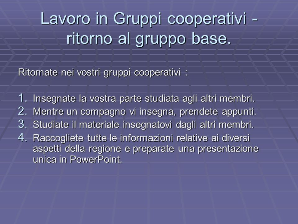 Lavoro in Gruppi cooperativi - ritorno al gruppo base. Ritornate nei vostri gruppi cooperativi : 1. Insegnate la vostra parte studiata agli altri memb