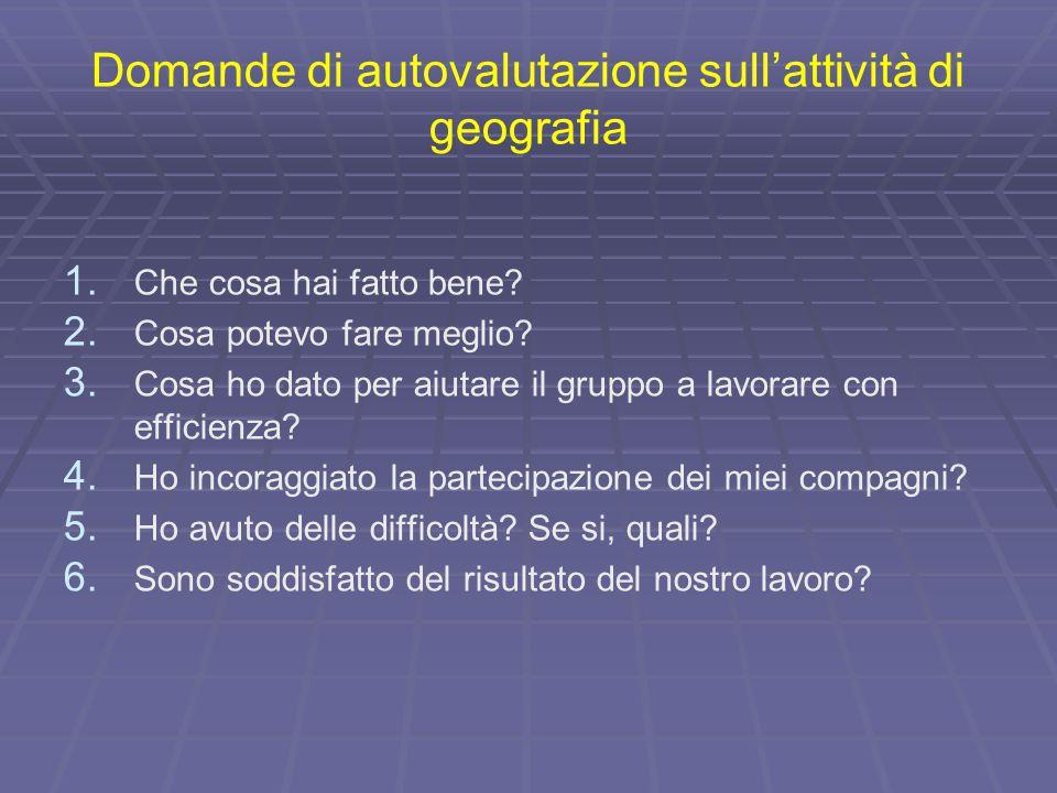 Domande di autovalutazione sull'attività di geografia 1. 1. Che cosa hai fatto bene? 2. 2. Cosa potevo fare meglio? 3. 3. Cosa ho dato per aiutare il