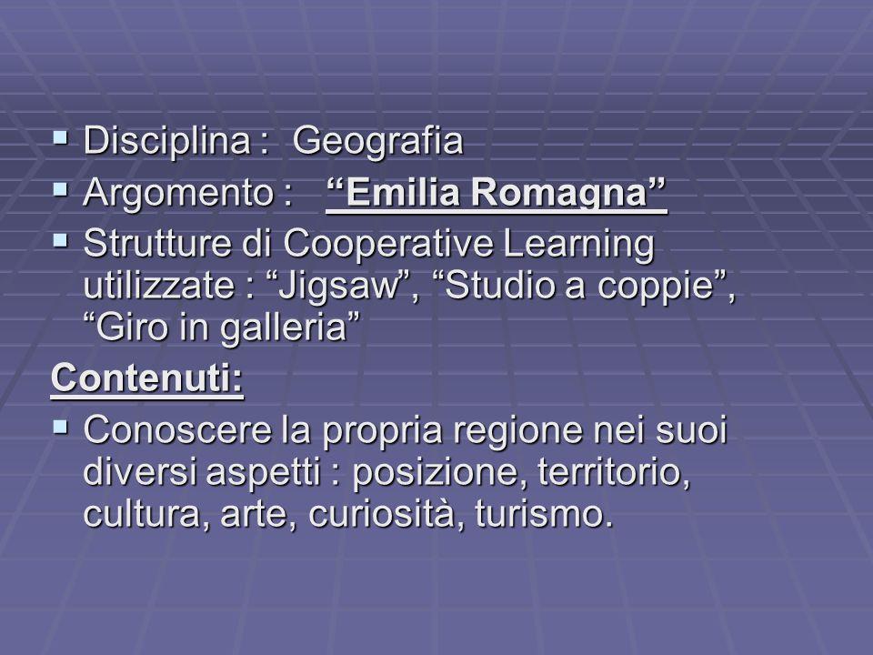  Disciplina : Geografia  Argomento : Emilia Romagna  Strutture di Cooperative Learning utilizzate : Jigsaw , Studio a coppie , Giro in galleria Contenuti:  Conoscere la propria regione nei suoi diversi aspetti : posizione, territorio, cultura, arte, curiosità, turismo.