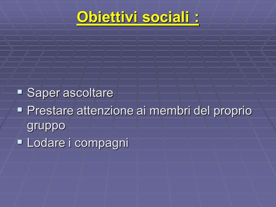 Obiettivi sociali :  Saper ascoltare  Prestare attenzione ai membri del proprio gruppo  Lodare i compagni