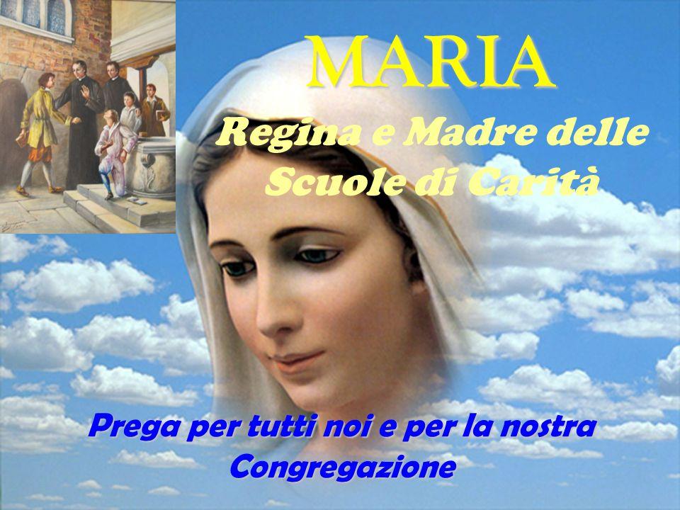 MARIA Regina e Madre delle Scuole di Carità Prega per tutti noi e per la nostra Congregazione