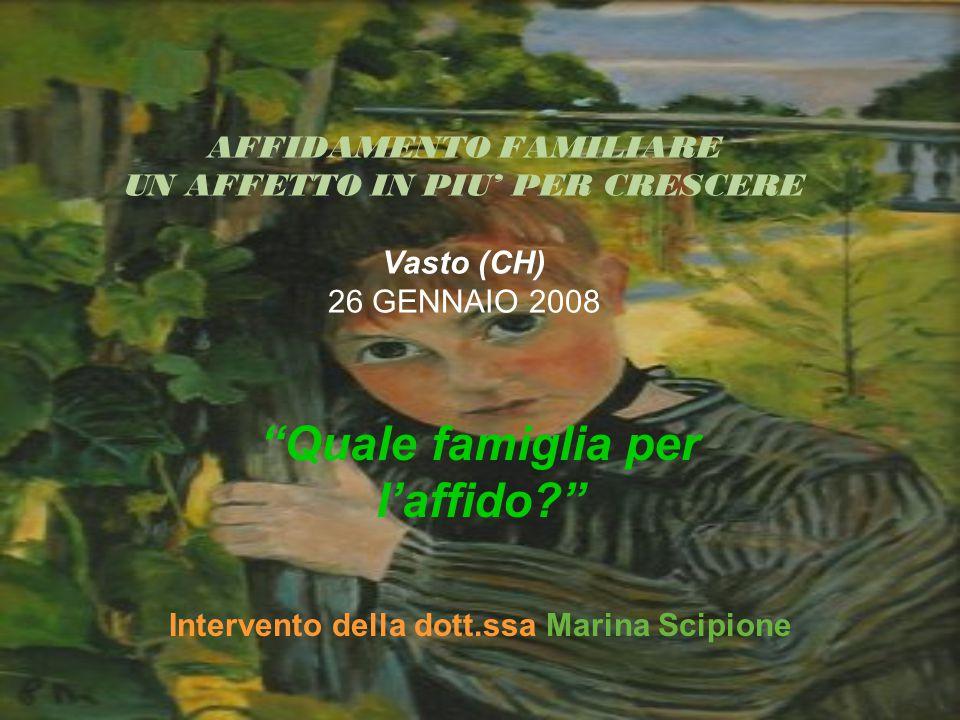 AFFIDAMENTO FAMILIARE UN AFFETTO IN PIU' PER CRESCERE Vasto (CH) 26 GENNAIO 2008 Quale famiglia per l'affido? Intervento della dott.ssa Marina Scipione