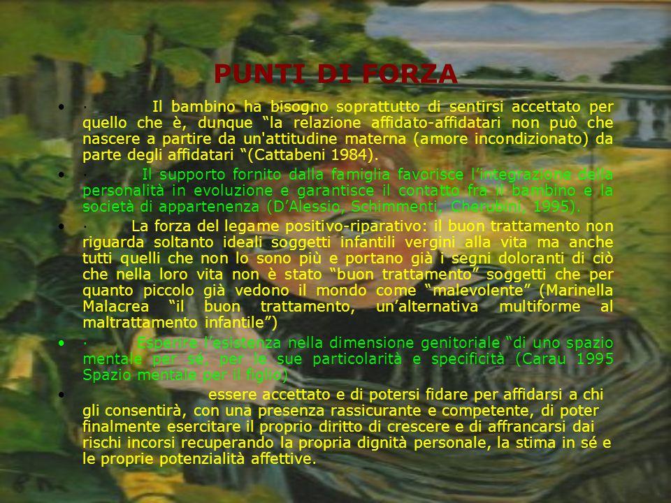 PUNTI DI FORZA · Il bambino ha bisogno soprattutto di sentirsi accettato per quello che è, dunque la relazione affidato-affidatari non può che nascere a partire da un attitudine materna (amore incondizionato) da parte degli affidatari (Cattabeni 1984).