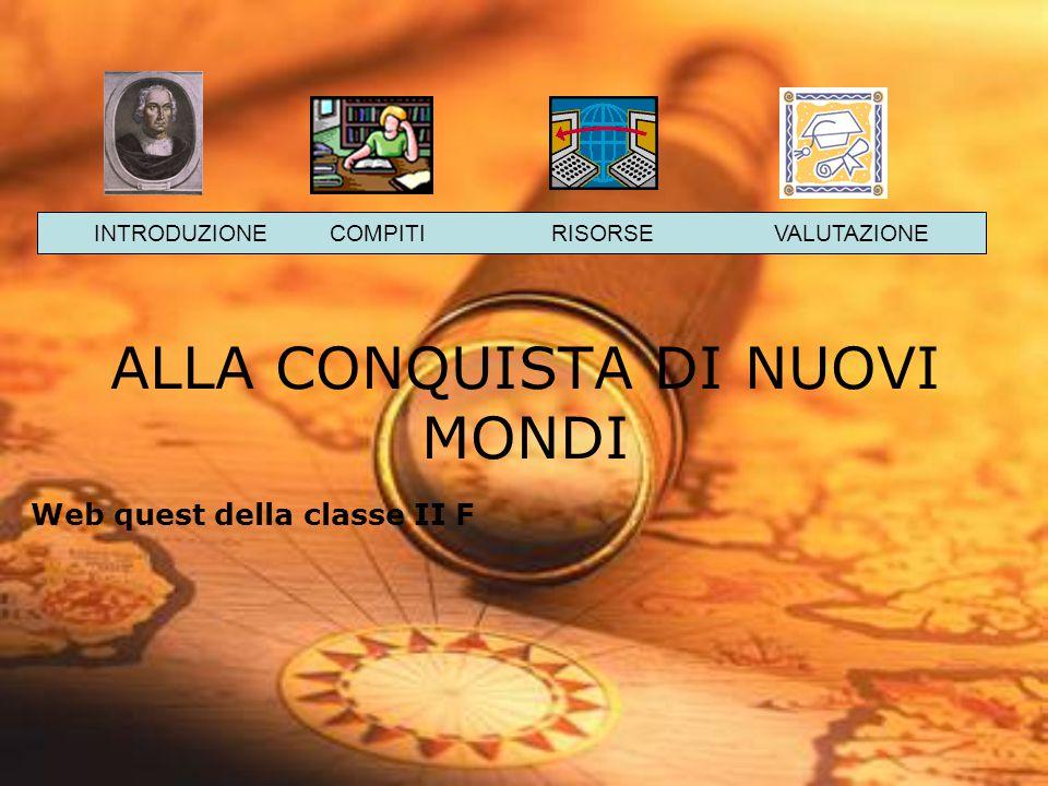 ALLA CONQUISTA DI NUOVI MONDI Web quest della classe II F INTRODUZIONE COMPITI RISORSE VALUTAZIONE