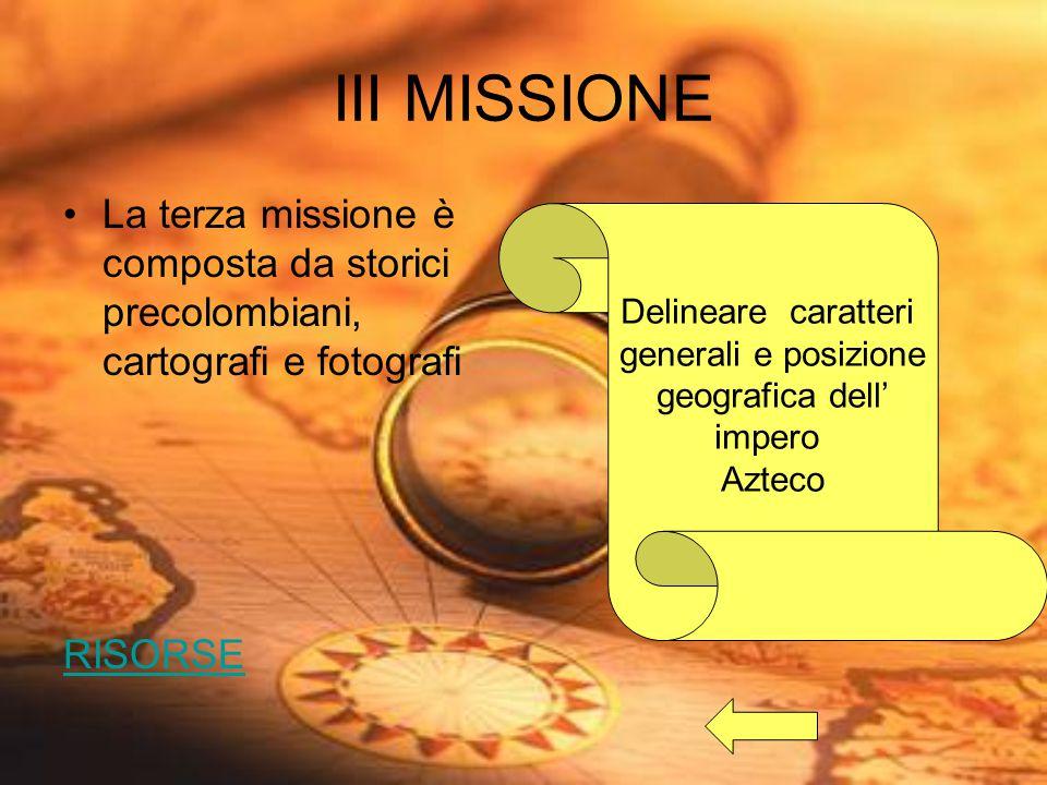 III MISSIONE La terza missione è composta da storici precolombiani, cartografi e fotografi RISORSE Delineare caratteri generali e posizione geografica dell' impero Azteco