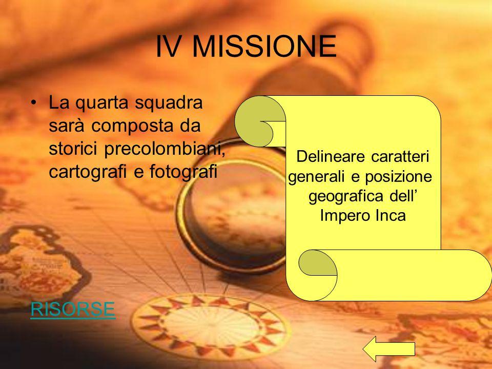 IV MISSIONE La quarta squadra sarà composta da storici precolombiani, cartografi e fotografi RISORSE Delineare caratteri generali e posizione geografica dell' Impero Inca