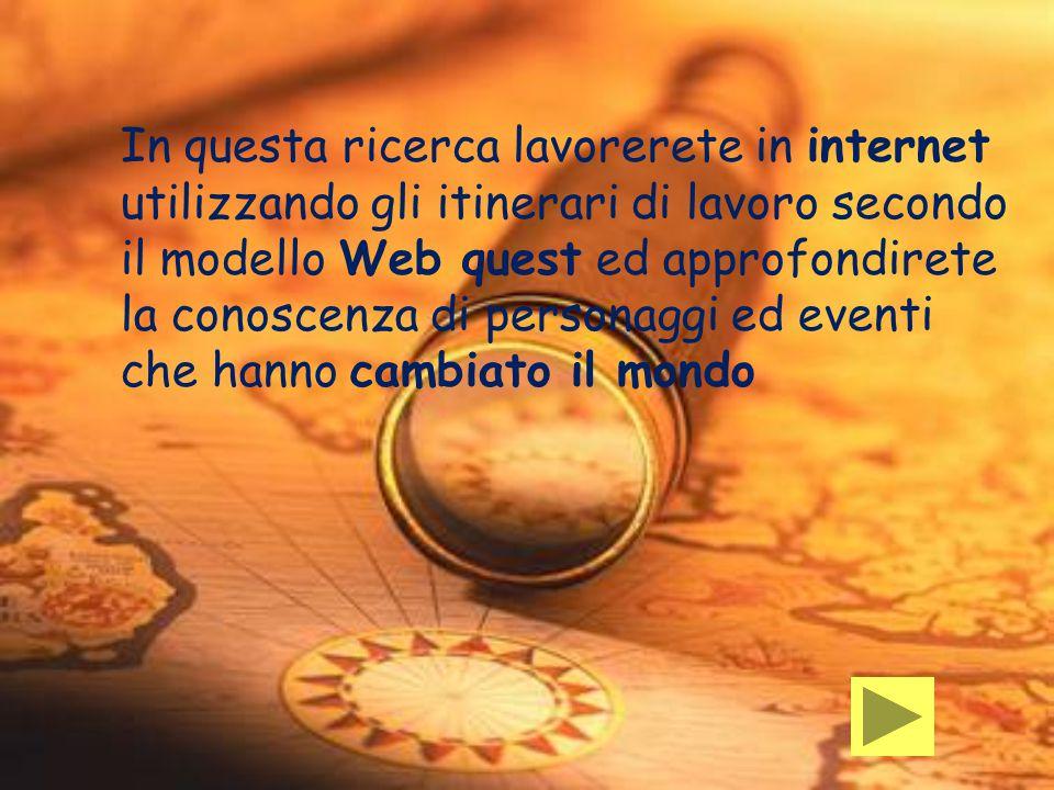 In questa ricerca lavorerete in internet utilizzando gli itinerari di lavoro secondo il modello Web quest ed approfondirete la conoscenza di personaggi ed eventi che hanno cambiato il mondo