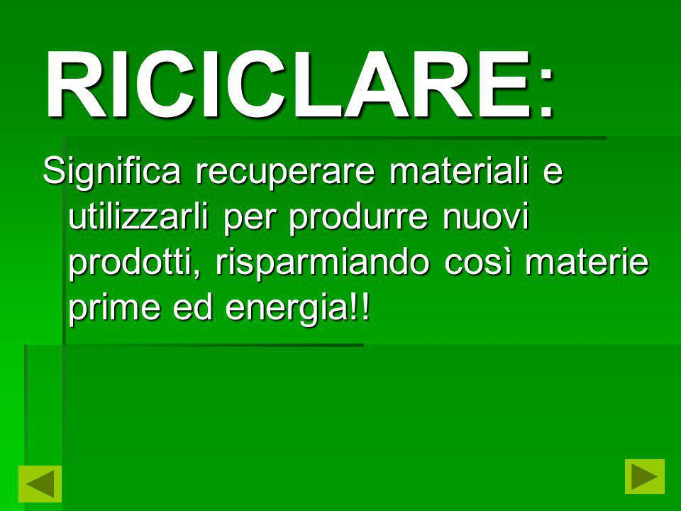RICICLARE: Significa recuperare materiali e utilizzarli per produrre nuovi prodotti, risparmiando così materie prime ed energia!!