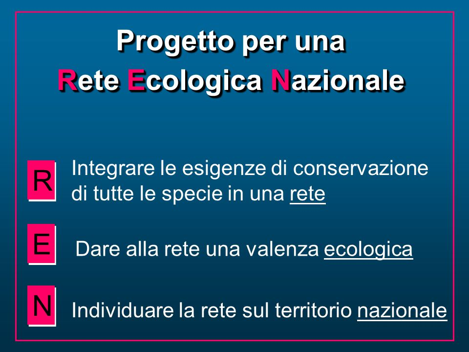 Progetto per una Rete Ecologica Nazionale Progetto per una Rete Ecologica Nazionale R R E E N N Integrare le esigenze di conservazione di tutte le spe