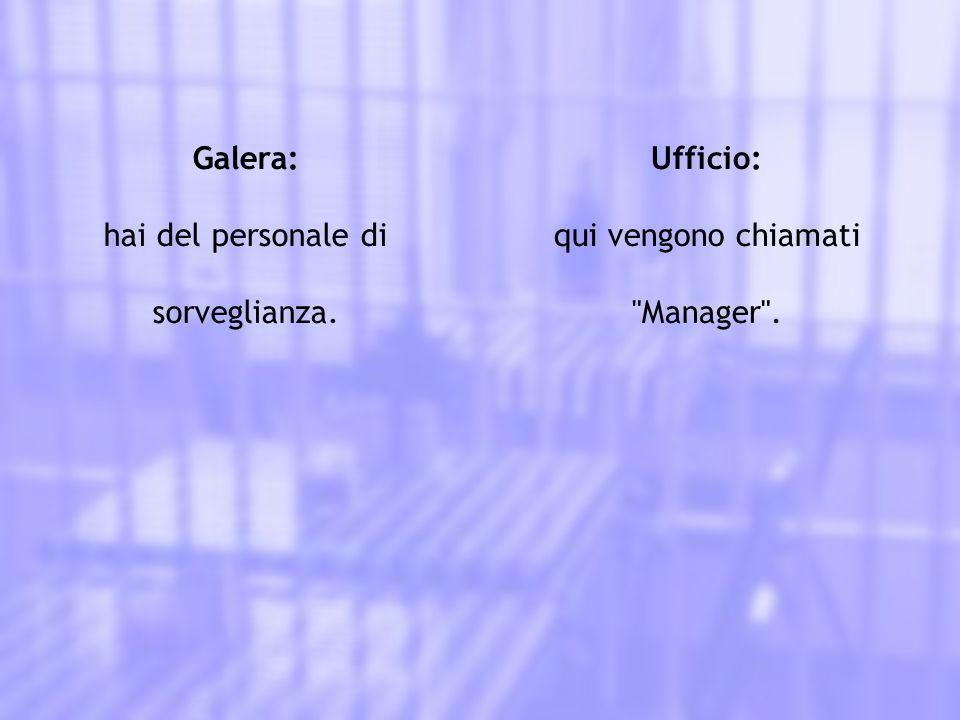 Galera: hai del personale di sorveglianza. Ufficio: qui vengono chiamati Manager .