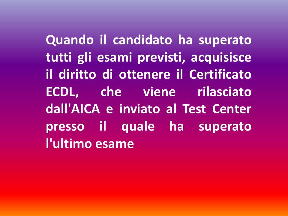 Quando il candidato ha superato tutti gli esami previsti, acquisisce il diritto di ottenere il Certificato ECDL, che viene rilasciato dall AICA e inviato al Test Center presso il quale ha superato l ultimo esame