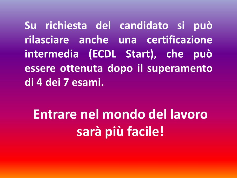 Su richiesta del candidato si può rilasciare anche una certificazione intermedia (ECDL Start), che può essere ottenuta dopo il superamento di 4 dei 7