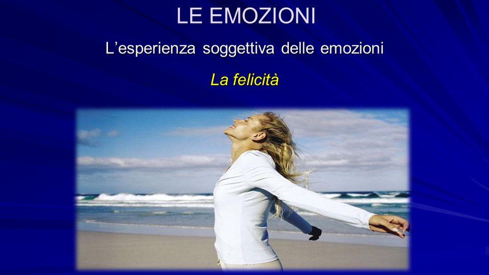 L'esperienza soggettiva delle emozioni La felicità Essa scaturisce da un senso di appagamento generale e la sua intensità varia a seconda del numero e della forza delle emozioni positive che un individuo sperimenta.