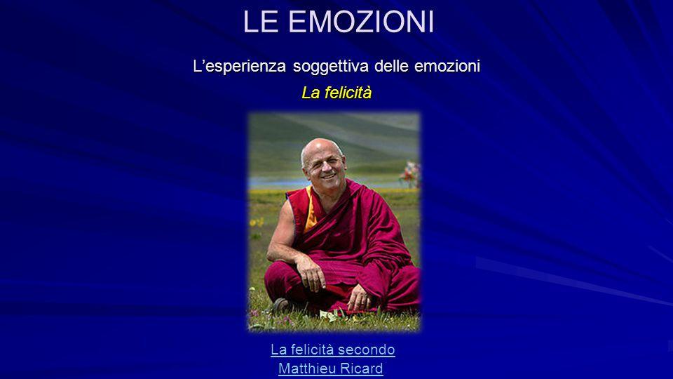 L'esperienza soggettiva delle emozioni La felicità La felicità secondo Matthieu Ricard LE EMOZIONI