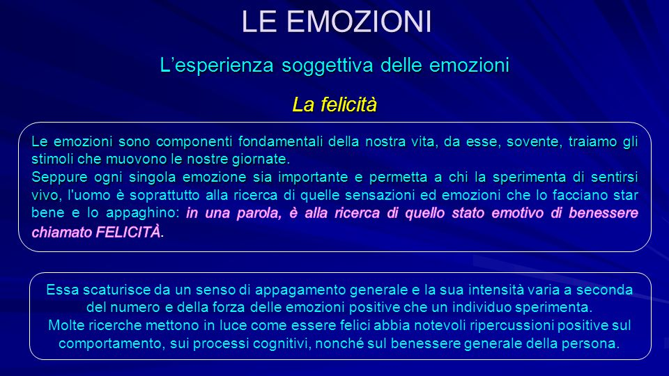 L'esperienza soggettiva delle emozioni La felicità Essa scaturisce da un senso di appagamento generale e la sua intensità varia a seconda del numero e