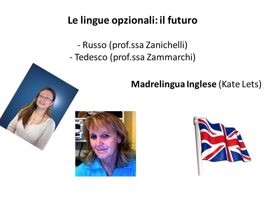 Le lingue opzionali: il futuro - Russo (prof.ssa Zanichelli) - Tedesco (prof.ssa Zammarchi) Madrelingua Inglese (Kate Lets)