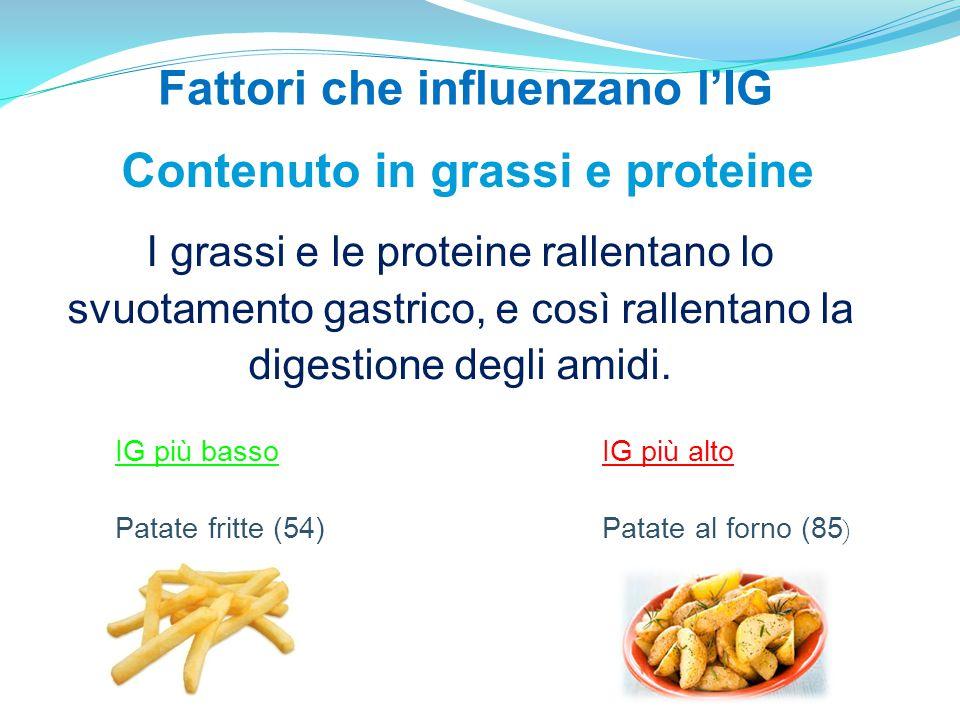 Contenuto in grassi e proteine I grassi e le proteine rallentano lo svuotamento gastrico, e così rallentano la digestione degli amidi. IG più basso Pa