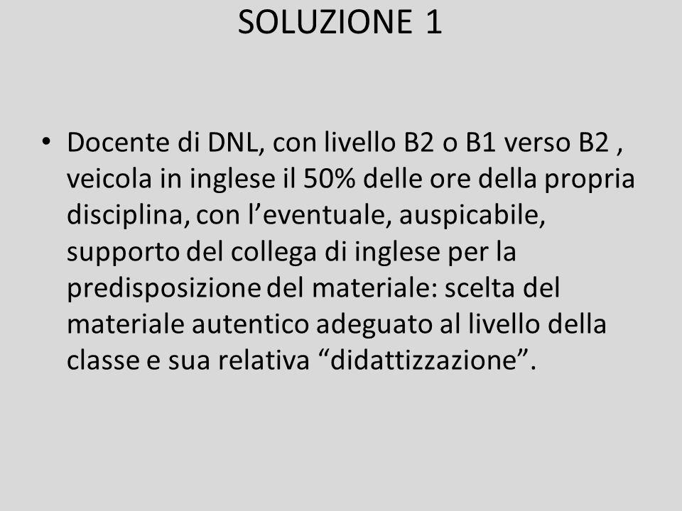 SOLUZIONE 1 Docente di DNL, con livello B2 o B1 verso B2, veicola in inglese il 50% delle ore della propria disciplina, con l'eventuale, auspicabile,