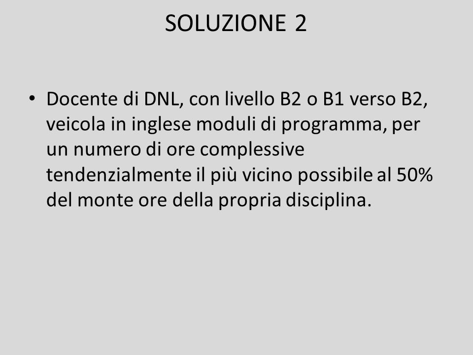 SOLUZIONE 2 Docente di DNL, con livello B2 o B1 verso B2, veicola in inglese moduli di programma, per un numero di ore complessive tendenzialmente il più vicino possibile al 50% del monte ore della propria disciplina.