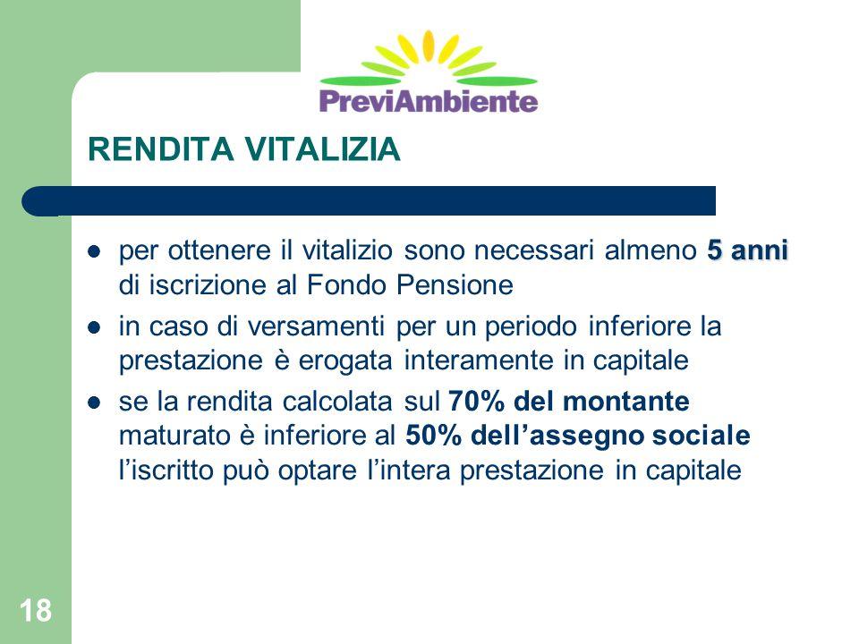 18 RENDITA VITALIZIA 5 anni per ottenere il vitalizio sono necessari almeno 5 anni di iscrizione al Fondo Pensione in caso di versamenti per un period