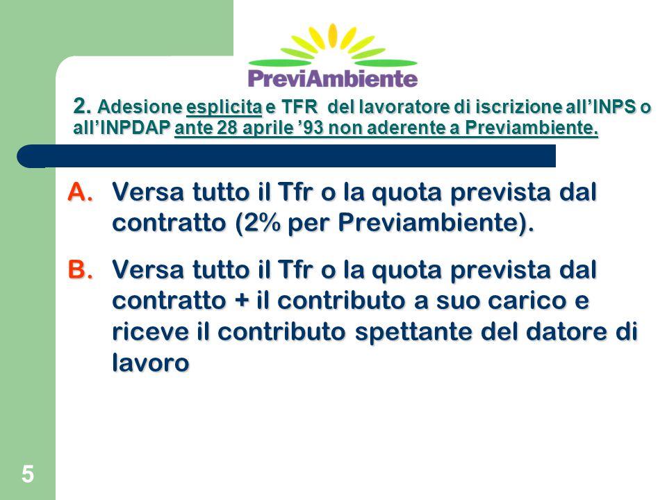 5 A.Versa tutto il Tfr o la quota prevista dal contratto (2% per Previambiente). B.Versa tutto il Tfr o la quota prevista dal contratto + il contribut