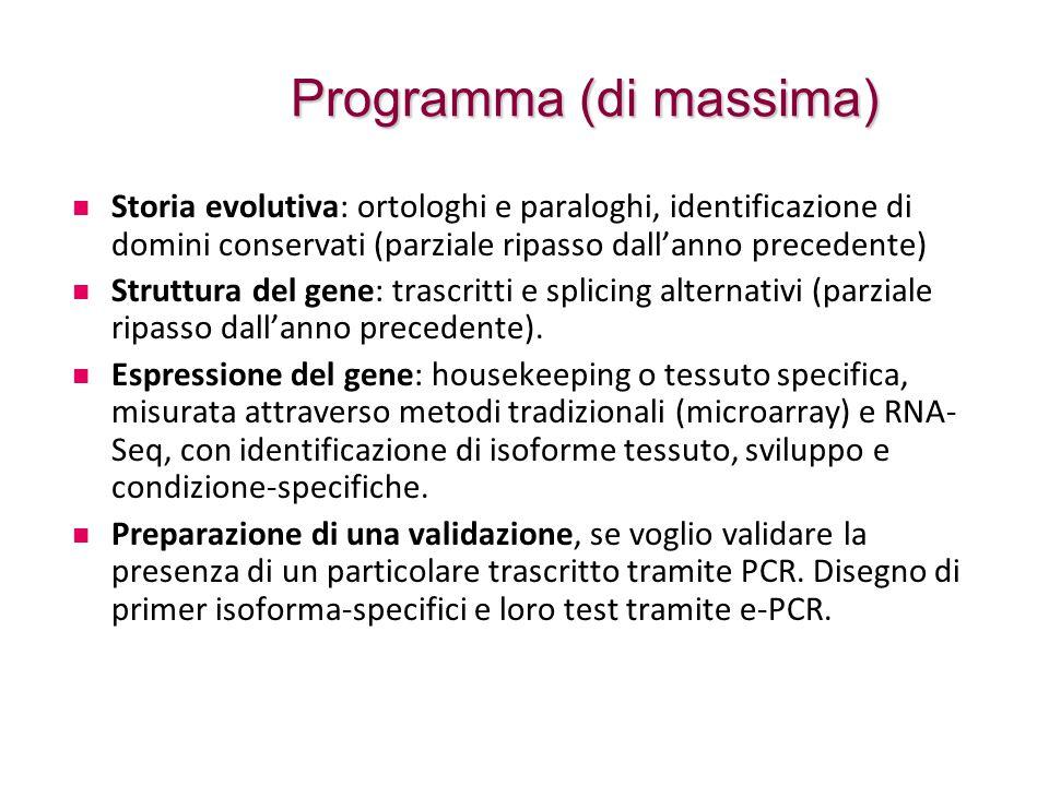 Programma (di massima) Storia evolutiva: ortologhi e paraloghi, identificazione di domini conservati (parziale ripasso dall'anno precedente) Struttura del gene: trascritti e splicing alternativi (parziale ripasso dall'anno precedente).