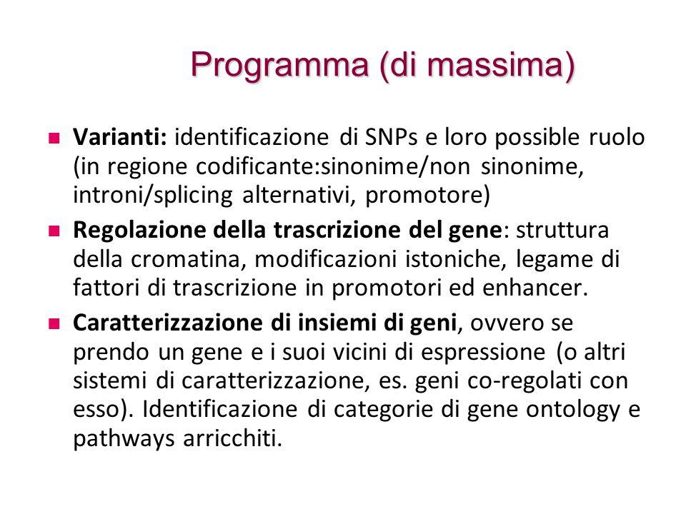 Programma (di massima) Varianti: identificazione di SNPs e loro possible ruolo (in regione codificante:sinonime/non sinonime, introni/splicing alternativi, promotore) Regolazione della trascrizione del gene: struttura della cromatina, modificazioni istoniche, legame di fattori di trascrizione in promotori ed enhancer.