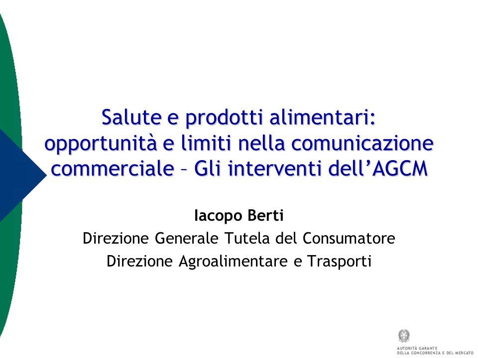 Salute e prodotti alimentari: opportunità e limiti nella comunicazione commerciale – Gli interventi dell'AGCM Iacopo Berti Direzione Generale Tutela d