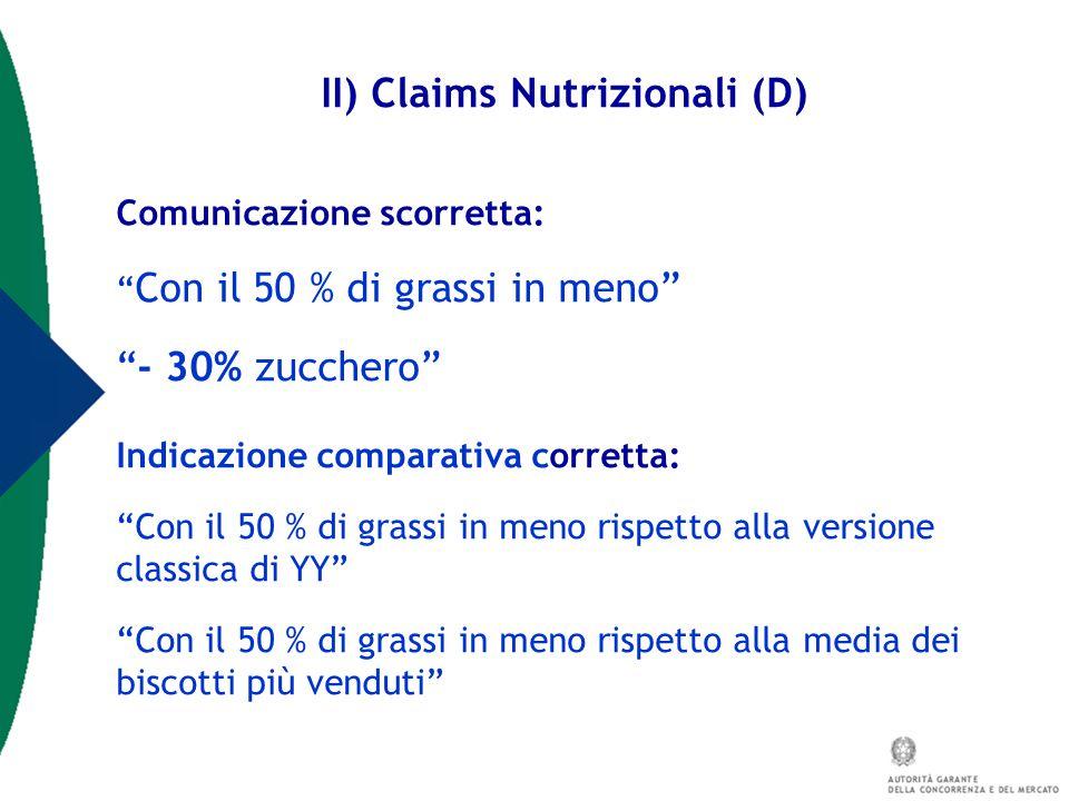 """II) Claims Nutrizionali (D) Comunicazione scorretta: """" Con il 50 % di grassi in meno"""" """"- 30% zucchero"""" Indicazione comparativa corretta: """"Con il 50 %"""