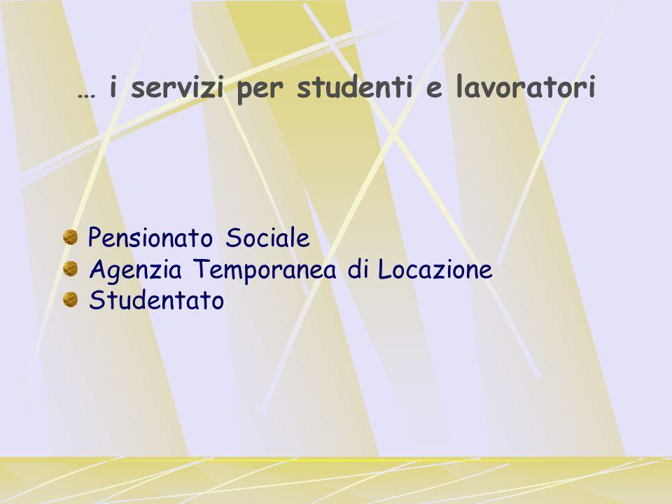 … i servizi per studenti e lavoratori Pensionato Sociale Agenzia Temporanea di Locazione Studentato