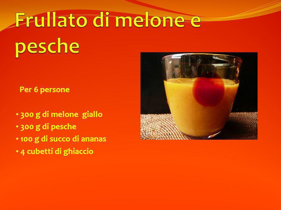 Per 6 persone 300 g di melone giallo 300 g di pesche 100 g di succo di ananas 4 cubetti di ghiaccio