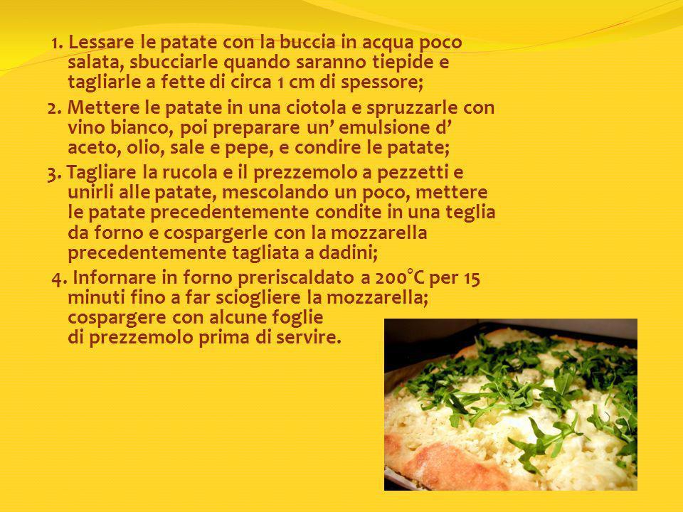 1. Lessare le patate con la buccia in acqua poco salata, sbucciarle quando saranno tiepide e tagliarle a fette di circa 1 cm di spessore; 2. Mettere l