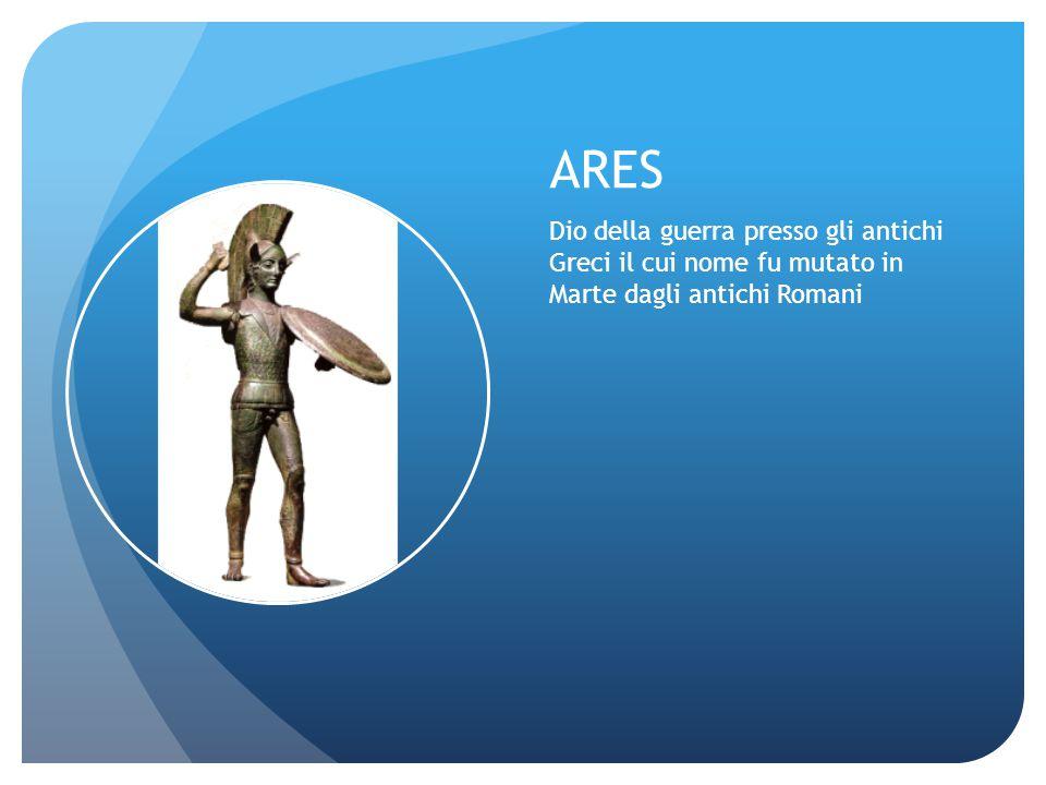 ARES Dio della guerra presso gli antichi Greci il cui nome fu mutato in Marte dagli antichi Romani